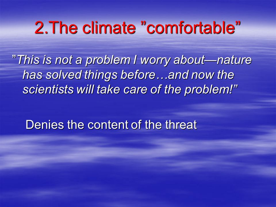 2.The climate comfortable This is not a problem I worry about—nature has solved things before…and now the scientists will take care of the problem! Denies the content of the threat Denies the content of the threat