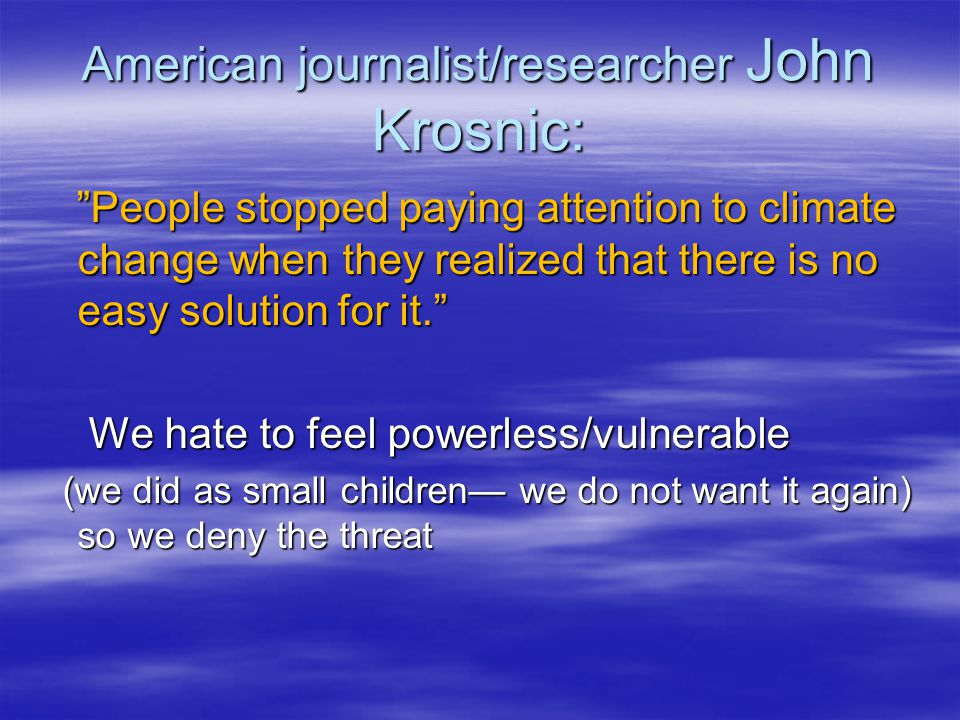 American journalist/researcher John Krosnic: People stopped paying attention to climate change when they realized that there is no easy solution for it. People stopped paying attention to climate change when they realized that there is no easy solution for it. We hate to feel powerless/vulnerable We hate to feel powerless/vulnerable (we did as small children— we do not want it again) so we deny the threat (we did as small children— we do not want it again) so we deny the threat