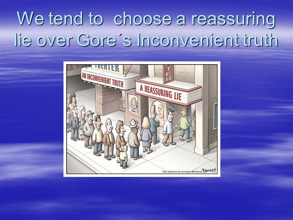 We tend to choose a reassuring lie over Gore´s Inconvenient truth