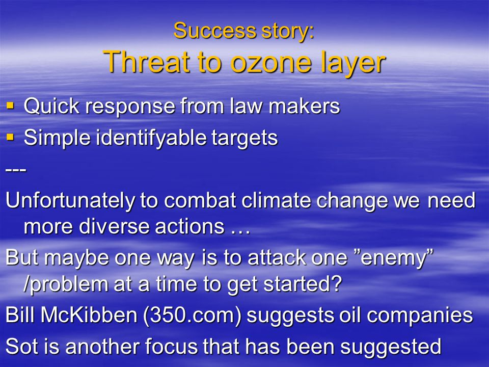 Success story: Threat to ozone layer  Quick response from law makers  Simple identifyable targets --- Unfortunately to combat climate change we need