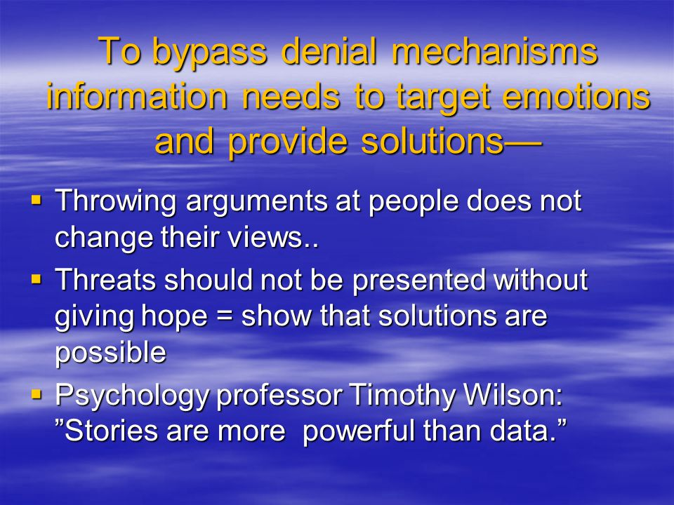 To bypass denial mechanisms information needs to target emotions and provide solutions—  Throwing arguments at people does not change their views.. 