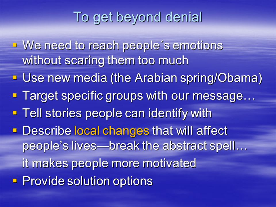 To get beyond denial  We need to reach people´s emotions without scaring them too much  Use new media (the Arabian spring/Obama)  Target specific groups with our message…  Tell stories people can identify with  Describe local changes that will affect people's lives—break the abstract spell… it makes people more motivated it makes people more motivated  Provide solution options