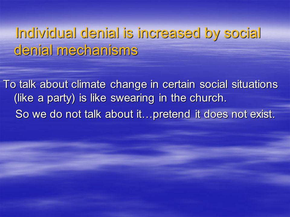 Individual denial is increased by social denial mechanisms Individual denial is increased by social denial mechanisms To talk about climate change in