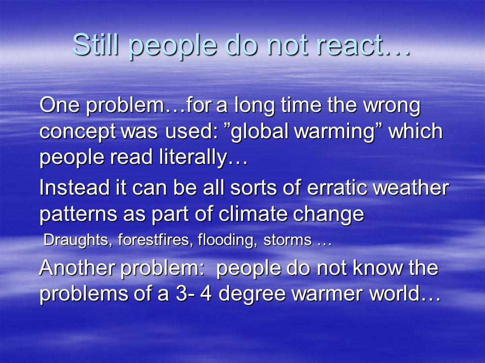"""Still people do not react… One problem…for a long time the wrong concept was used: """"global warming"""" which people read literally… Instead it can be all"""