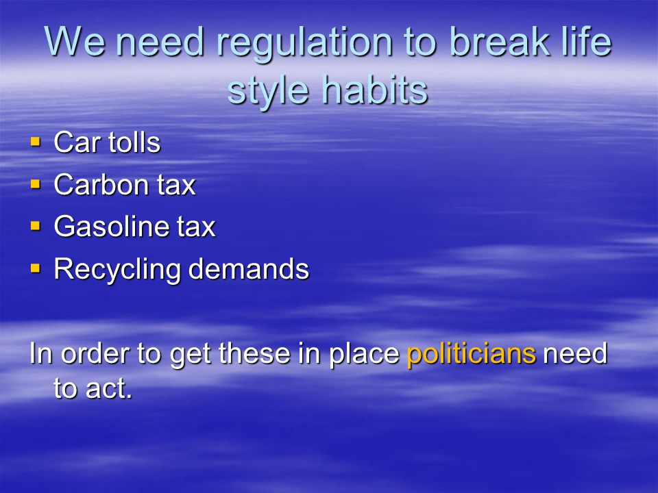 We need regulation to break life style habits  Car tolls  Carbon tax  Gasoline tax  Recycling demands In order to get these in place politicians need to act.