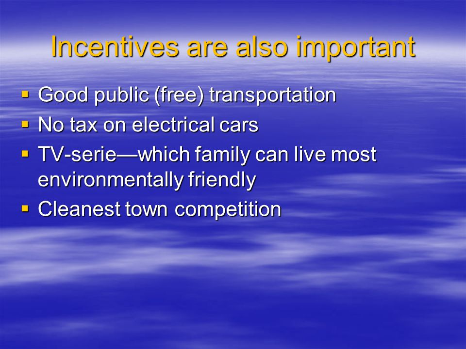Incentives are also important  Good public (free) transportation  No tax on electrical cars  TV-serie—which family can live most environmentally fr