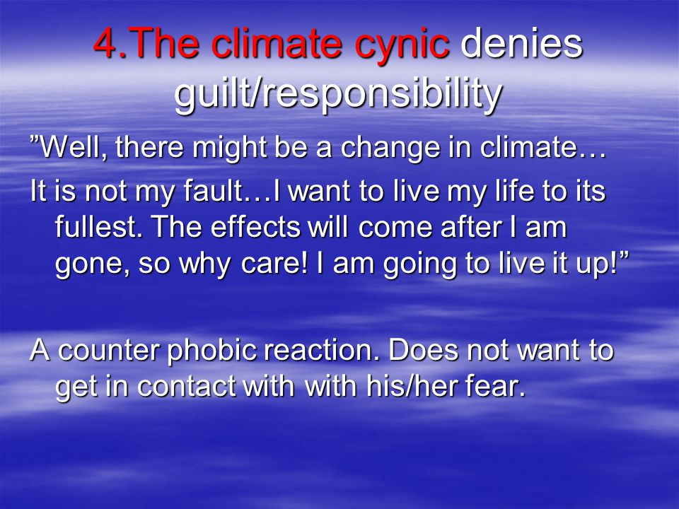 4.The climate cynic denies guilt/responsibility Well, there might be a change in climate… It is not my fault…I want to live my life to its fullest.