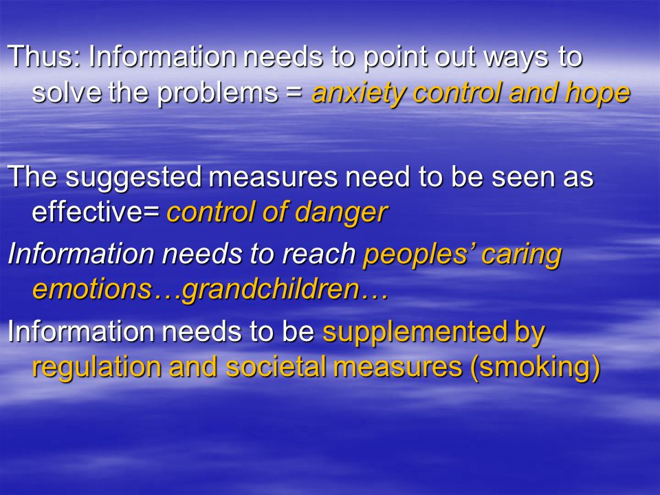 Thus: Information needs to point out ways to solve the problems = anxiety control and hope The suggested measures need to be seen as effective= control of danger Information needs to reach peoples' caring emotions…grandchildren… Information needs to be supplemented by regulation and societal measures (smoking)