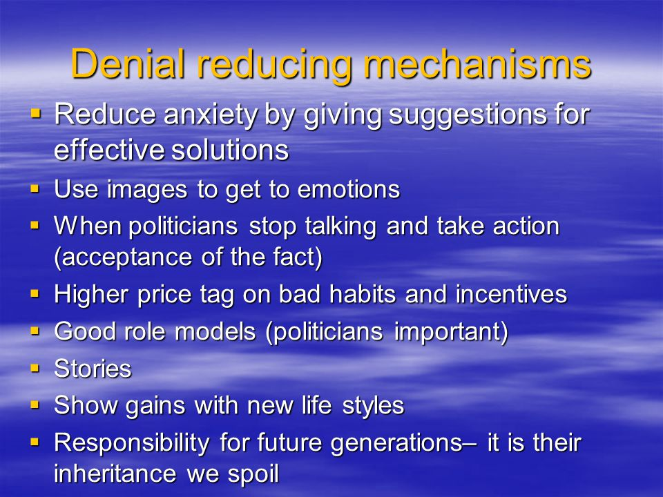 Denial reducing mechanisms  Reduce anxiety by giving suggestions for effective solutions  Use images to get to emotions  When politicians stop talk