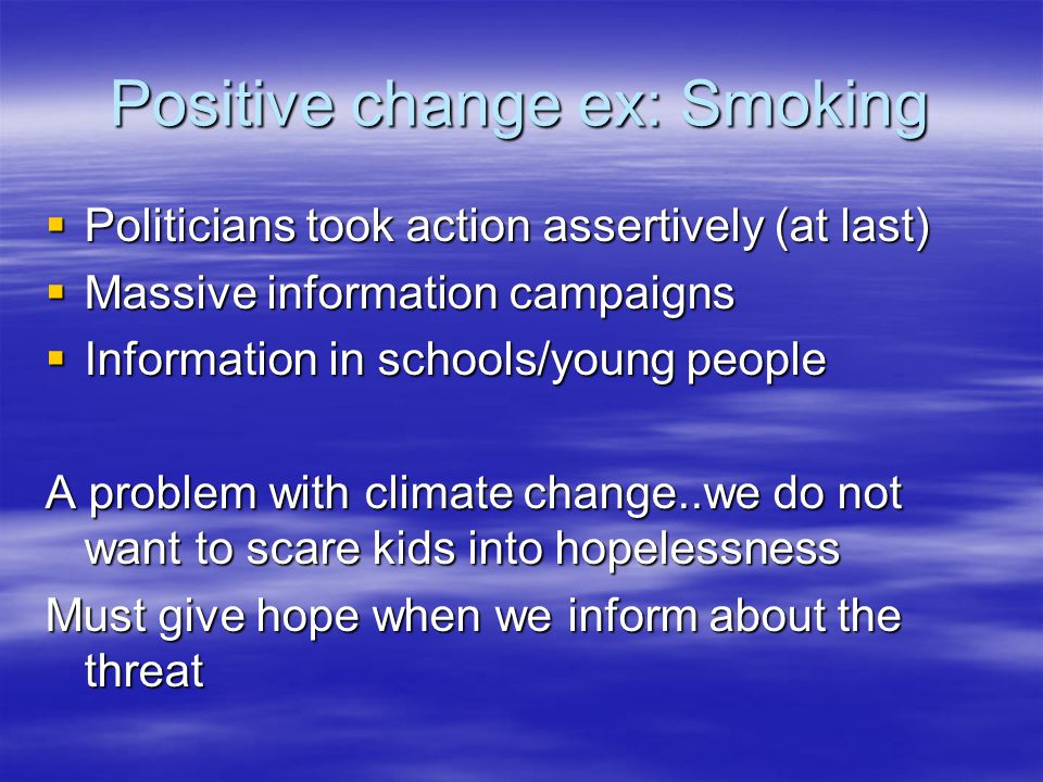 Positive change ex: Smoking  Politicians took action assertively (at last)  Massive information campaigns  Information in schools/young people A problem with climate change..we do not want to scare kids into hopelessness Must give hope when we inform about the threat