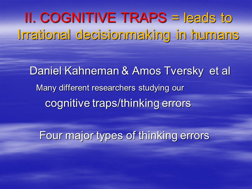 II. COGNITIVE TRAPS = leads to Irrational decisionmaking in humans Daniel Kahneman & Amos Tversky et al Daniel Kahneman & Amos Tversky et al Many diff
