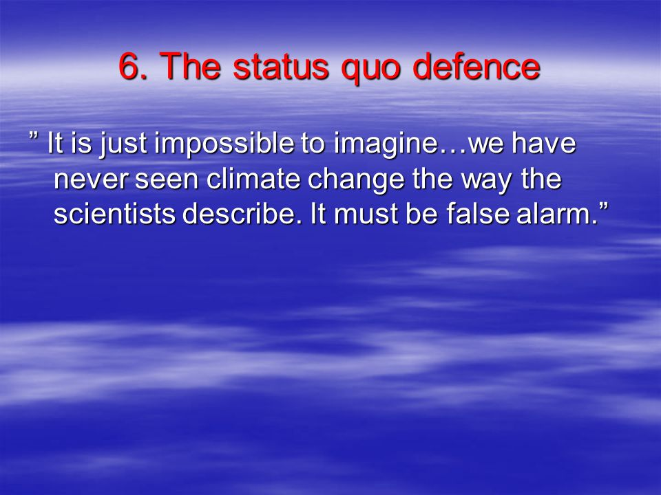 """6. The status quo defence """" It is just impossible to imagine…we have never seen climate change the way the scientists describe. It must be false alarm"""