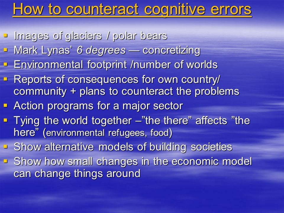 How to counteract cognitive errors  Images of glaciers / polar bears  Mark Lynas' 6 degrees — concretizing  Environmental footprint /number of worlds  Reports of consequences for own country/ community + plans to counteract the problems  Action programs for a major sector  Tying the world together – the there affects the here ( environmental refugees, food )  Show alternative models of building societies  Show how small changes in the economic model can change things around