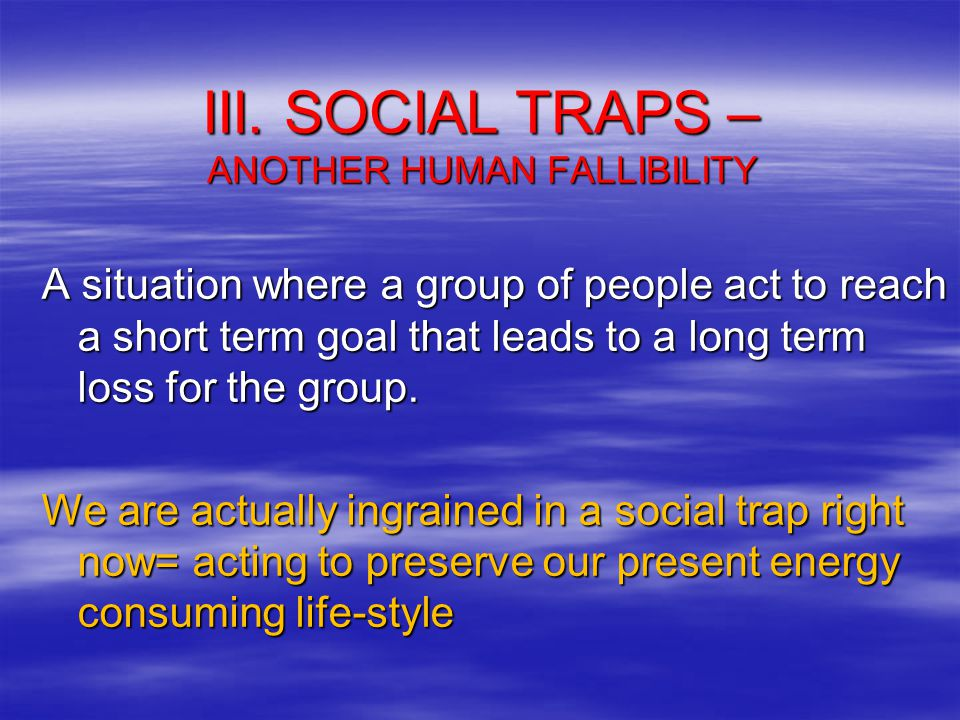 III. SOCIAL TRAPS – ANOTHER HUMAN FALLIBILITY A situation where a group of people act to reach a short term goal that leads to a long term loss for th