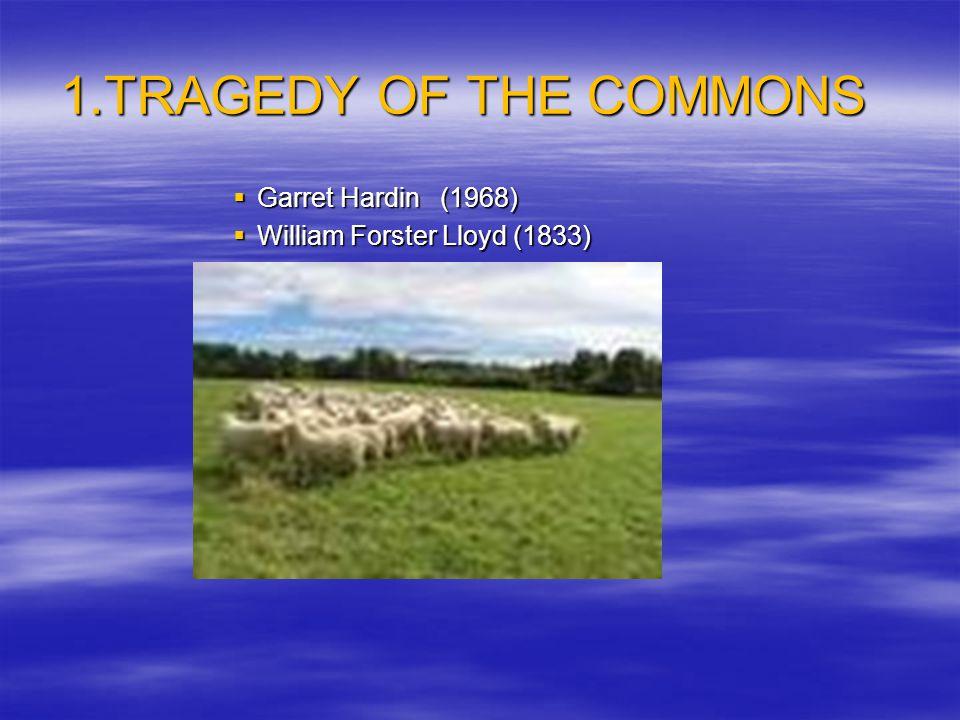 1.TRAGEDY OF THE COMMONS  Garret Hardin (1968)  William Forster Lloyd (1833)