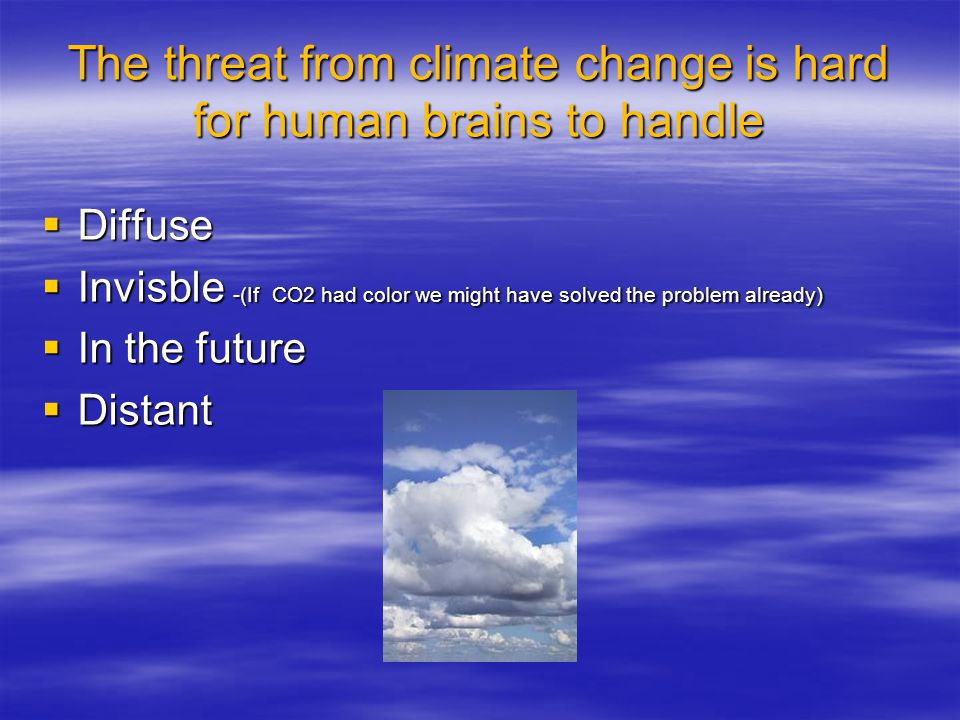 The threat from climate change is hard for human brains to handle  Diffuse  Invisble -(If CO2 had color we might have solved the problem already)  In the future  Distant