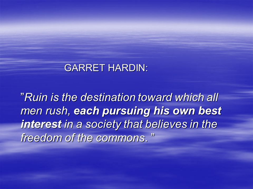 """GARRET HARDIN: GARRET HARDIN: """"Ruin is the destination toward which all men rush, each pursuing his own best interest in a society that believes in th"""