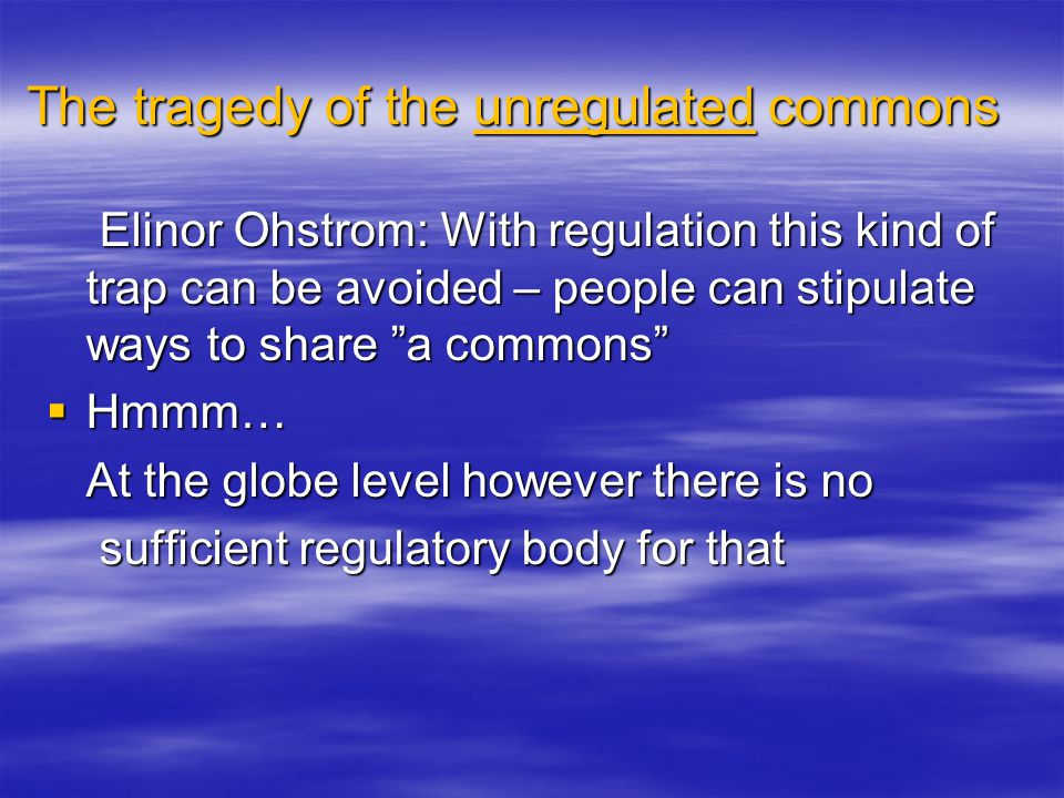 The tragedy of the unregulated commons Elinor Ohstrom: With regulation this kind of trap can be avoided – people can stipulate ways to share a commons Elinor Ohstrom: With regulation this kind of trap can be avoided – people can stipulate ways to share a commons  Hmmm… At the globe level however there is no sufficient regulatory body for that sufficient regulatory body for that