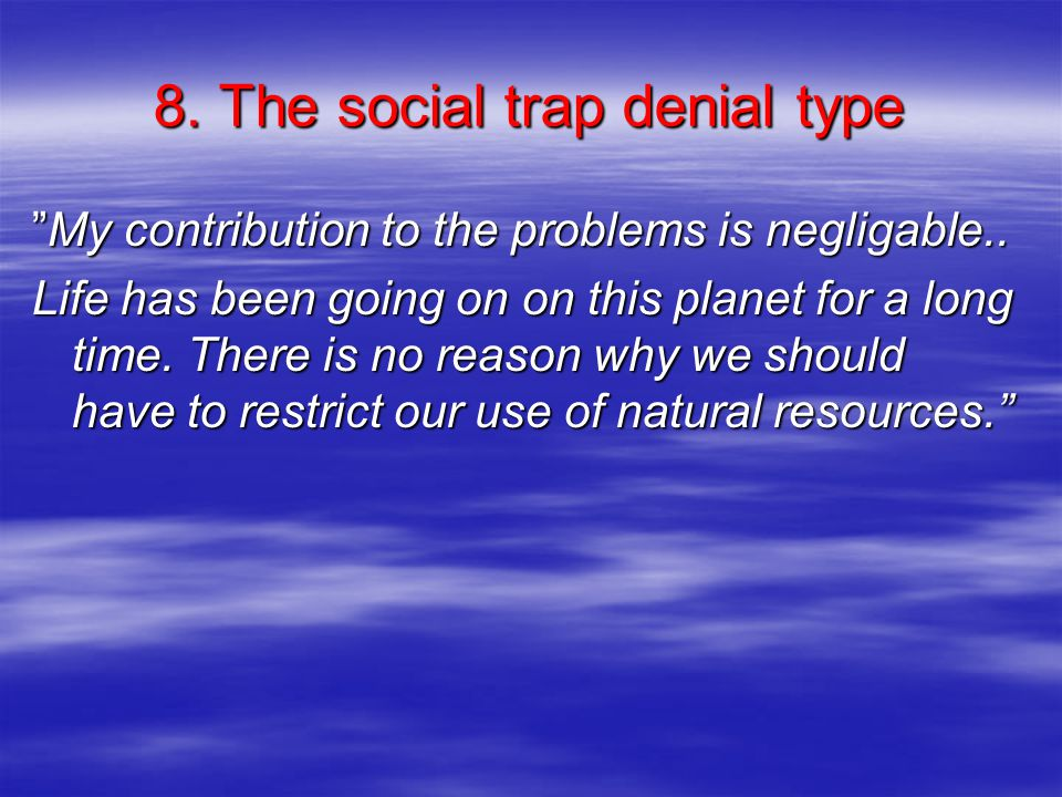 """8. The social trap denial type """"My contribution to the problems is negligable.. Life has been going on on this planet for a long time. There is no rea"""
