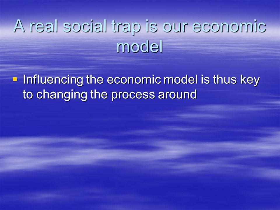A real social trap is our economic model  Influencing the economic model is thus key to changing the process around