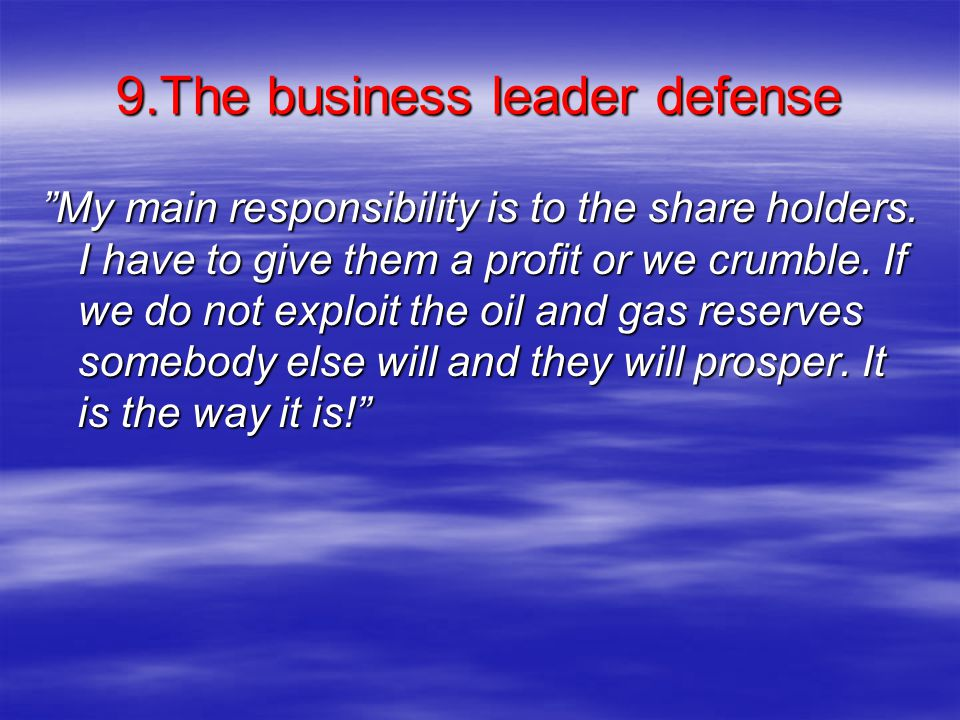 """9.The business leader defense """"My main responsibility is to the share holders. I have to give them a profit or we crumble. If we do not exploit the oi"""