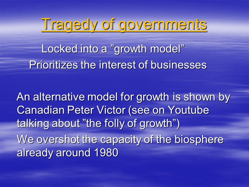 Tragedy of governments Locked into a growth model Locked into a growth model Prioritizes the interest of businesses Prioritizes the interest of businesses An alternative model for growth is shown by Canadian Peter Victor (see on Youtube talking about the folly of growth ) An alternative model for growth is shown by Canadian Peter Victor (see on Youtube talking about the folly of growth ) We overshot the capacity of the biosphere already around 1980