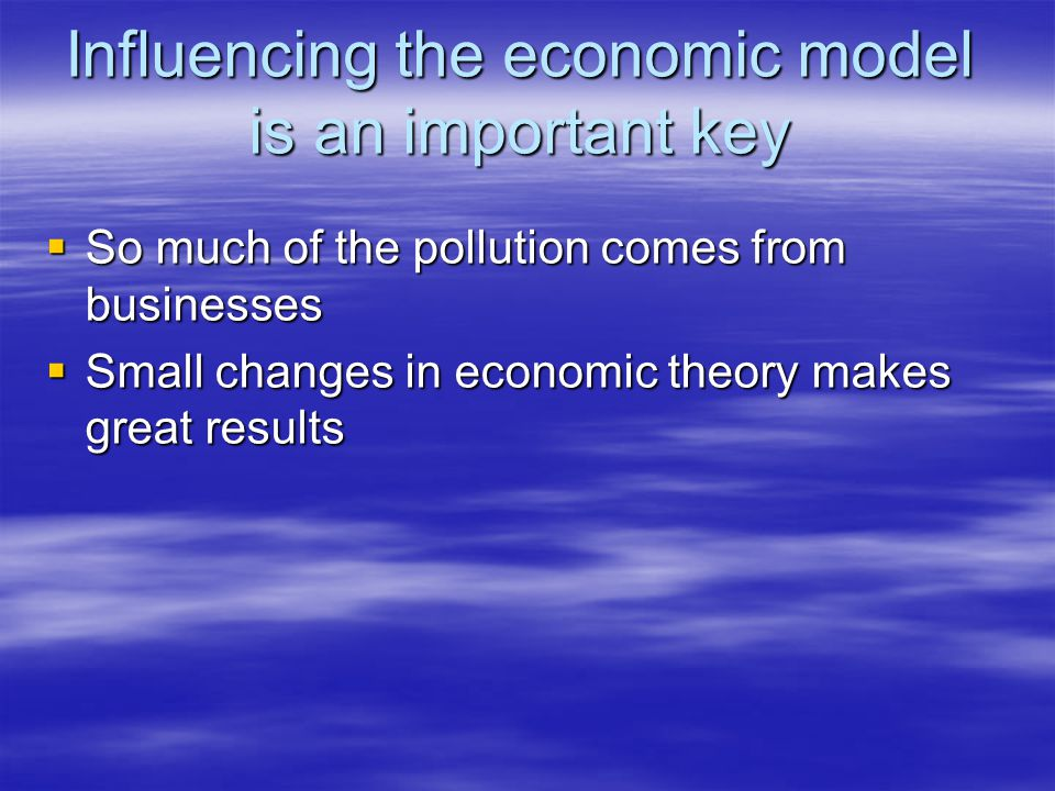 Influencing the economic model is an important key  So much of the pollution comes from businesses  Small changes in economic theory makes great res