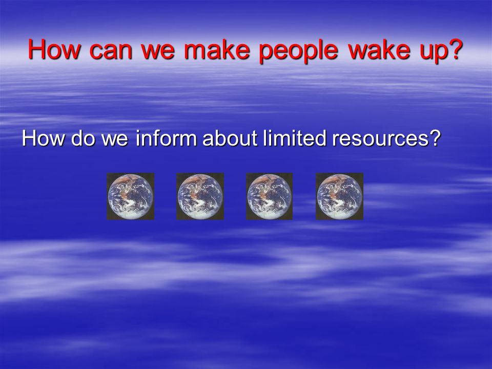 How can we make people wake up How do we inform about limited resources