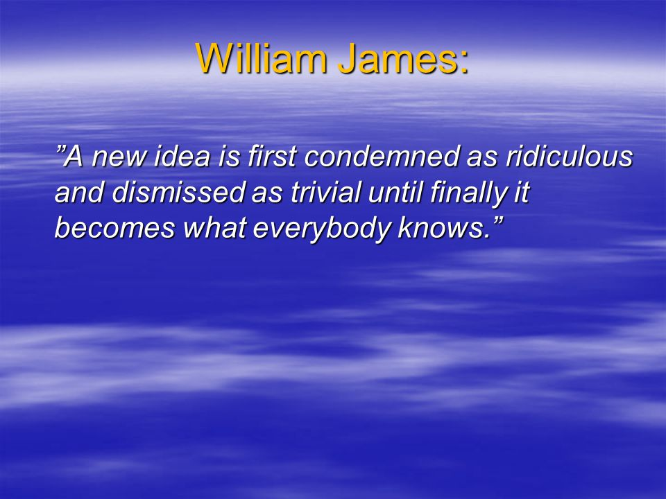 """William James: """"A new idea is first condemned as ridiculous and dismissed as trivial until finally it becomes what everybody knows."""""""