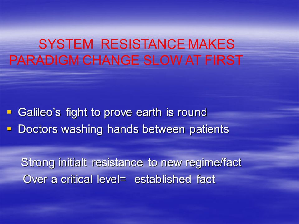 Galileo's fight to prove earth is round  Doctors washing hands between patients Strong initialt resistance to new regime/fact Strong initialt resistance to new regime/fact Over a critical level= established fact Over a critical level= established fact SYSTEM RESISTANCE MAKES PARADIGM CHANGE SLOW AT FIRST