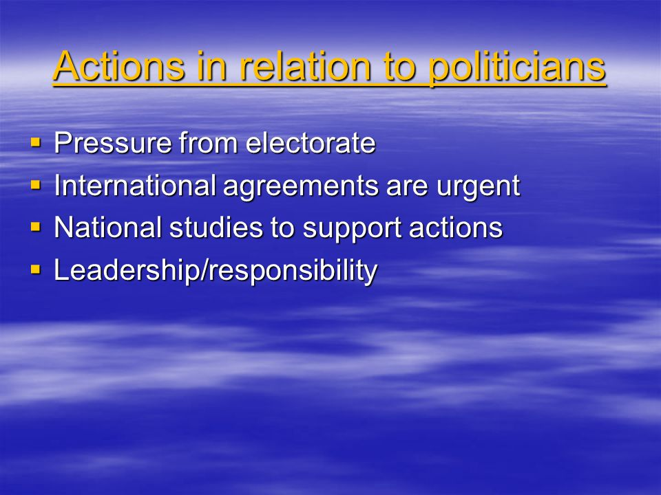 Actions in relation to politicians  Pressure from electorate  International agreements are urgent  National studies to support actions  Leadership/responsibility