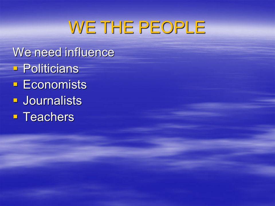 WE THE PEOPLE We need influence  Politicians  Economists  Journalists  Teachers
