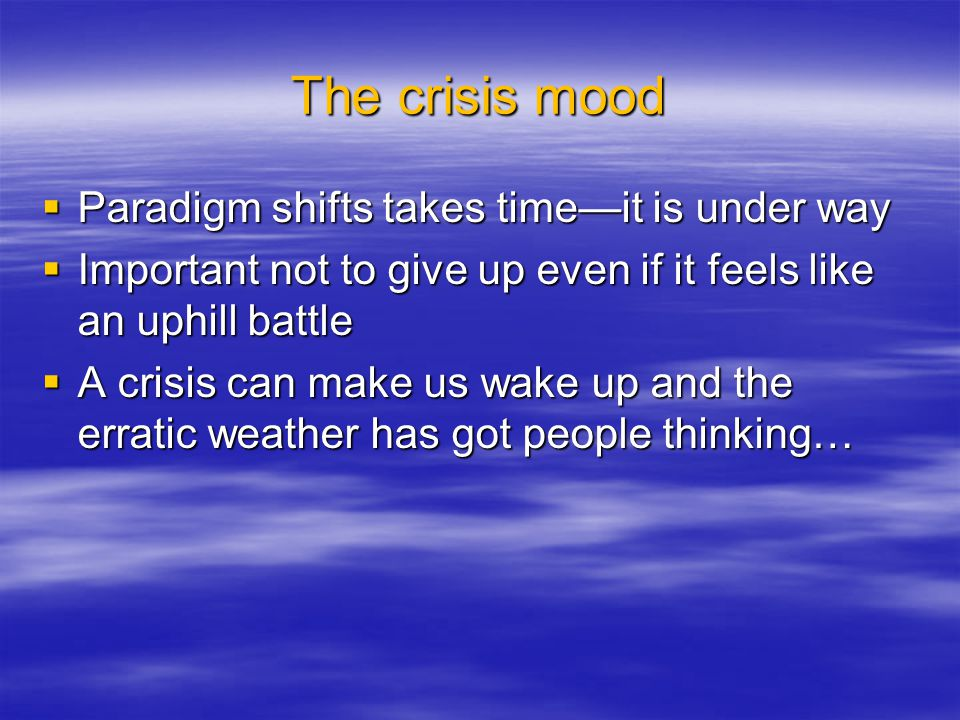 The crisis mood  Paradigm shifts takes time—it is under way  Important not to give up even if it feels like an uphill battle  A crisis can make us wake up and the erratic weather has got people thinking…