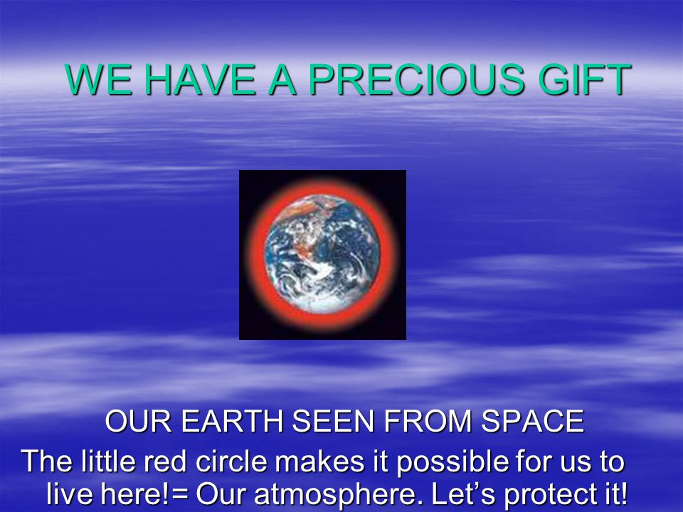 WE HAVE A PRECIOUS GIFT OUR EARTH SEEN FROM SPACE OUR EARTH SEEN FROM SPACE The little red circle makes it possible for us to live here!= Our atmosphe