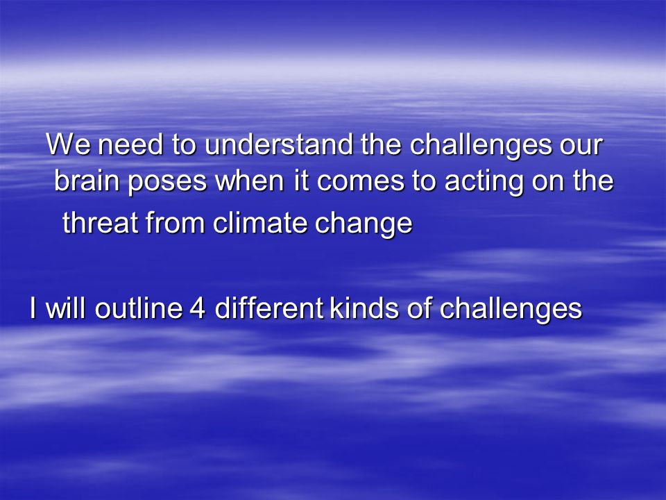 We need to understand the challenges our brain poses when it comes to acting on the We need to understand the challenges our brain poses when it comes to acting on the threat from climate change threat from climate change I will outline 4 different kinds of challenges