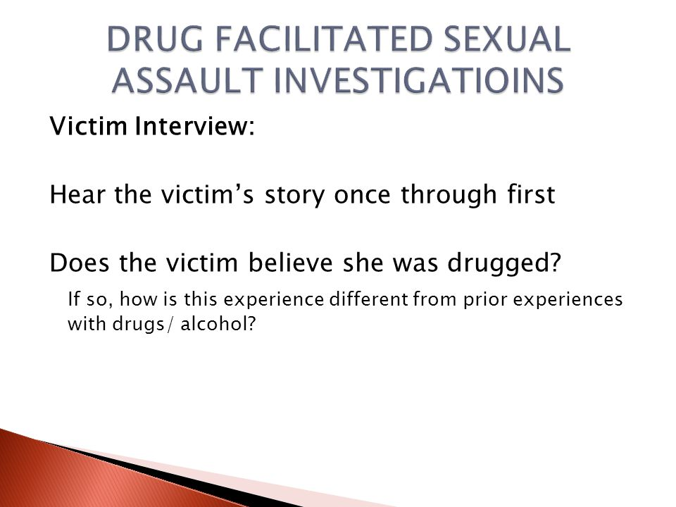 Victim Interview:  Don't lead the victim-accuracy is crucial  Victims may be confused, ashamed, embarrassed.