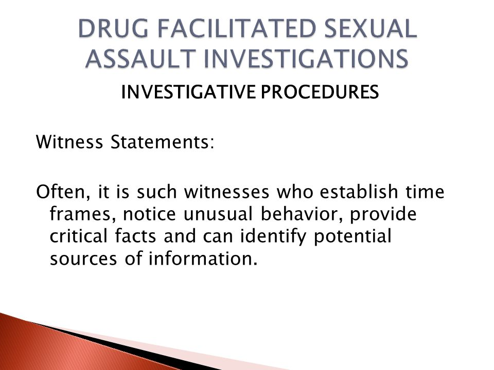 INVESTIGATIVE PROCEDURES Witness Statements: Although the victim statement is crucial to the investigation, persons who saw the victim, or spoke to the victim, before, during and after assault are critical witnesses.