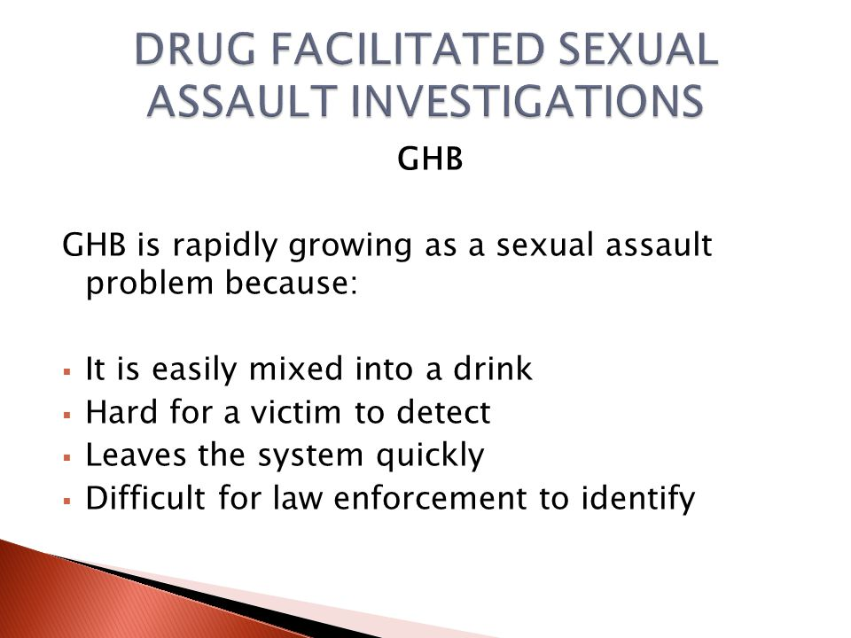DRUG TYPES MOST COMMONLY USED TO FACILITATE SEXUAL ASSAULT GHB GHB is a street manufactured drug, often found at underground Rave parties in the body building scene as a steroid enhancer .