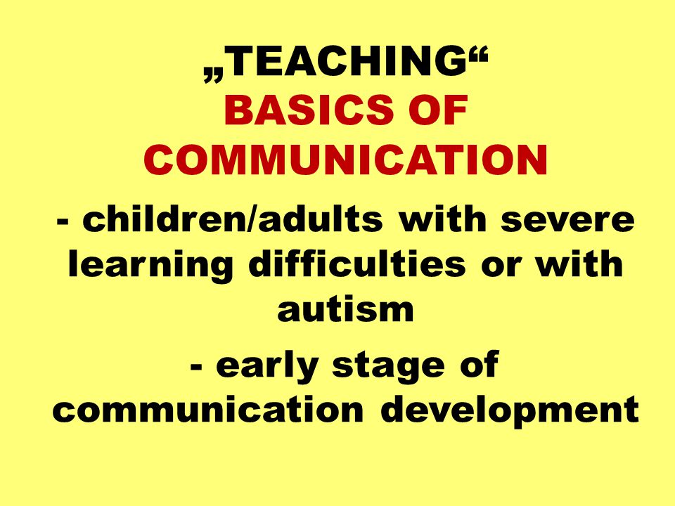 """""""TEACHING"""" BASICS OF COMMUNICATION - children/adults with severe learning difficulties or with autism - early stage of communication development"""