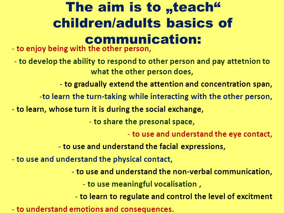 """The aim is to """"teach children/adults basics of communication: - to enjoy being with the other person, - to develop the ability to respond to other person and pay attetnion to what the other person does, - to gradually extend the attention and concentration span, -to learn the turn-taking while interacting with the other person, - to learn, whose turn it is during the social exchange, - to share the presonal space, - to use and understand the eye contact, - to use and understand the facial expressions, - to use and understand the physical contact, - to use and understand the non-verbal communication, - to use meaningful vocalisation, - to learn to regulate and control the level of excitment - to understand emotions and consequences."""
