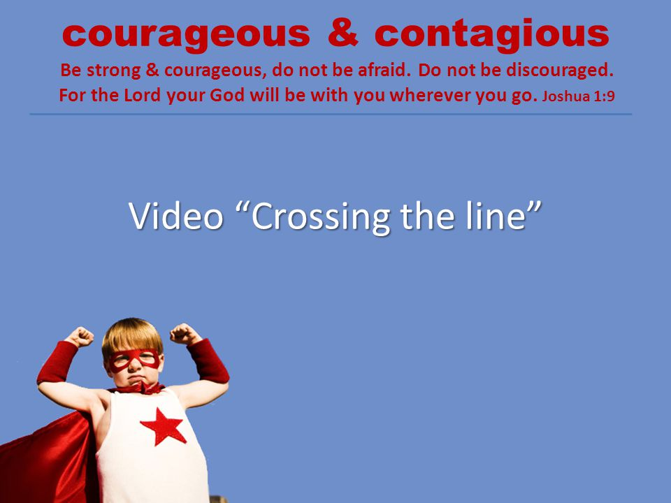 courageous & contagious Be strong & courageous, do not be afraid. Do not be discouraged. For the Lord your God will be with you wherever you go. Joshu