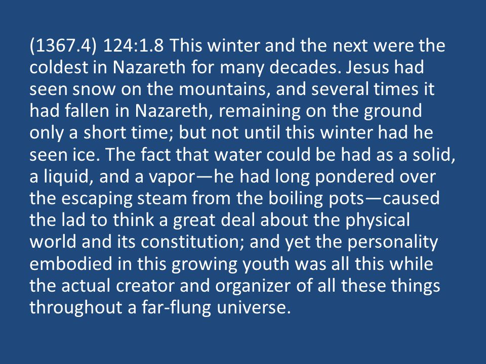 (1367.4) 124:1.8 This winter and the next were the coldest in Nazareth for many decades. Jesus had seen snow on the mountains, and several times it ha