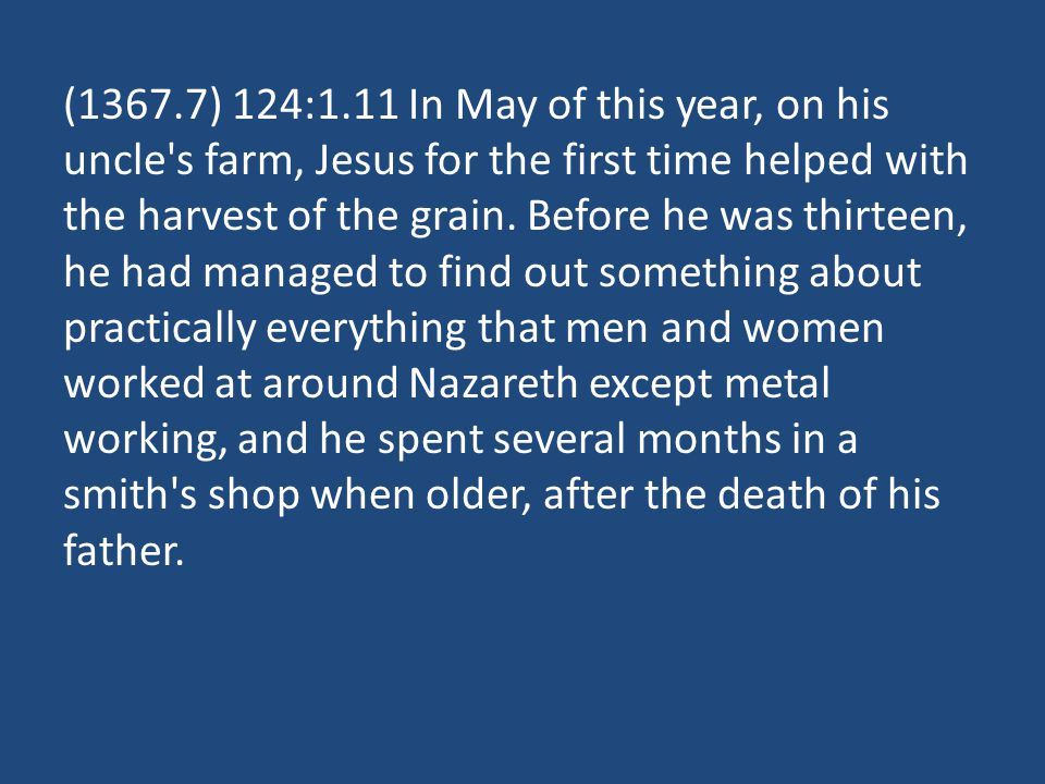 (1367.7) 124:1.11 In May of this year, on his uncle's farm, Jesus for the first time helped with the harvest of the grain. Before he was thirteen, he