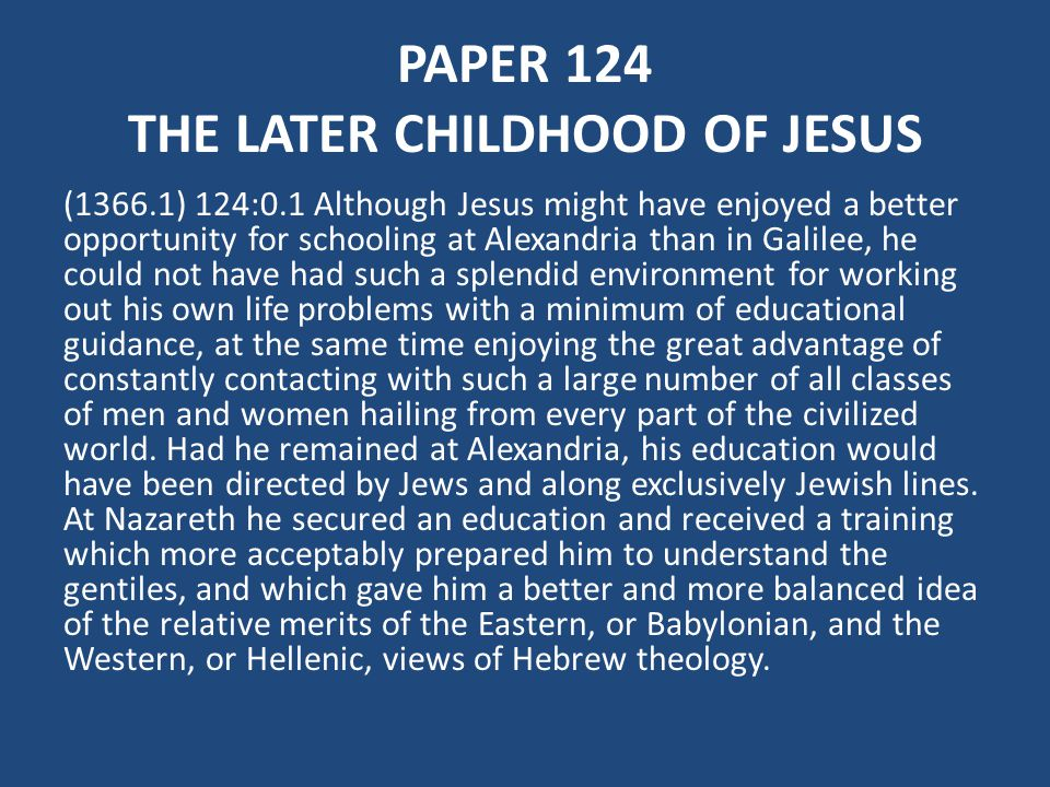 PAPER 124 THE LATER CHILDHOOD OF JESUS (1366.1) 124:0.1 Although Jesus might have enjoyed a better opportunity for schooling at Alexandria than in Galilee, he could not have had such a splendid environment for working out his own life problems with a minimum of educational guidance, at the same time enjoying the great advantage of constantly contacting with such a large number of all classes of men and women hailing from every part of the civilized world.