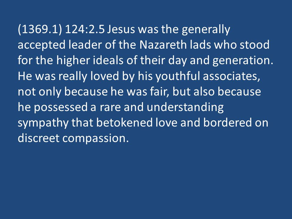 (1369.1) 124:2.5 Jesus was the generally accepted leader of the Nazareth lads who stood for the higher ideals of their day and generation. He was real