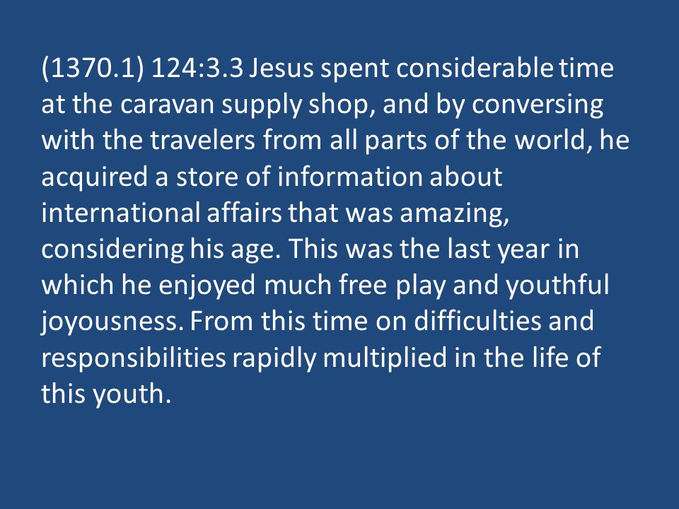 (1370.1) 124:3.3 Jesus spent considerable time at the caravan supply shop, and by conversing with the travelers from all parts of the world, he acquired a store of information about international affairs that was amazing, considering his age.