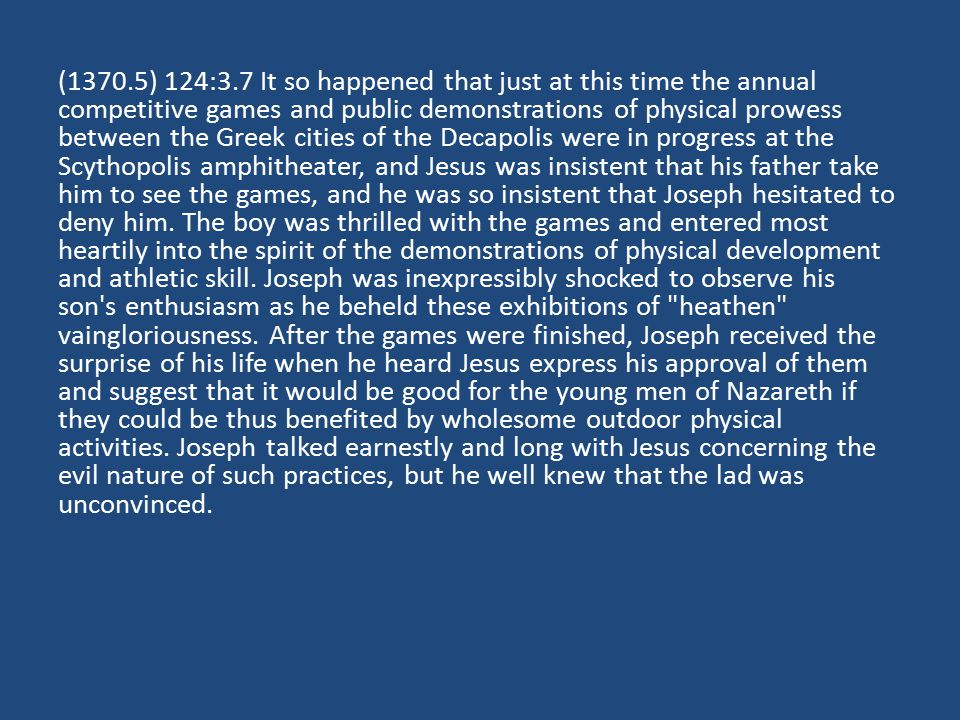 (1370.5) 124:3.7 It so happened that just at this time the annual competitive games and public demonstrations of physical prowess between the Greek cities of the Decapolis were in progress at the Scythopolis amphitheater, and Jesus was insistent that his father take him to see the games, and he was so insistent that Joseph hesitated to deny him.