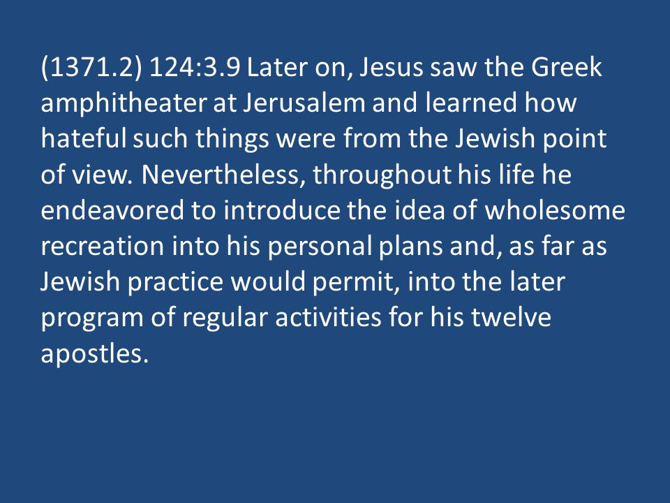 (1371.2) 124:3.9 Later on, Jesus saw the Greek amphitheater at Jerusalem and learned how hateful such things were from the Jewish point of view.