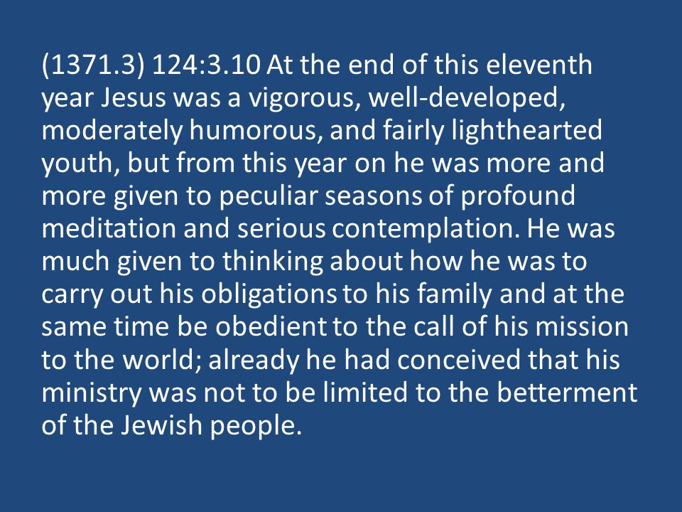 (1371.3) 124:3.10 At the end of this eleventh year Jesus was a vigorous, well-developed, moderately humorous, and fairly lighthearted youth, but from this year on he was more and more given to peculiar seasons of profound meditation and serious contemplation.