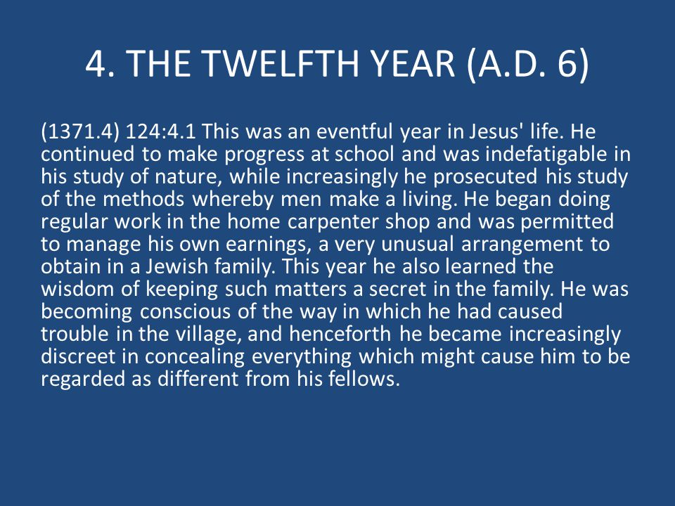 4. THE TWELFTH YEAR (A.D. 6) (1371.4) 124:4.1 This was an eventful year in Jesus' life. He continued to make progress at school and was indefatigable